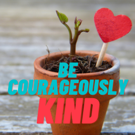 Be courageously kind.