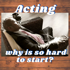 Acting, why is so hard to start?