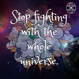 Stop fighting with the whole universe.